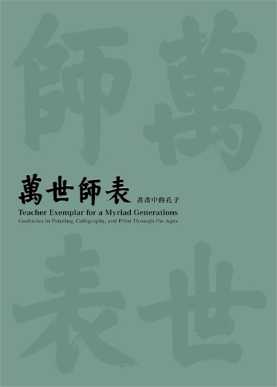 Teacher Exemplar for a Myriad Generations: Confucius in Painting, Calligraphy, and Print Through the Ages